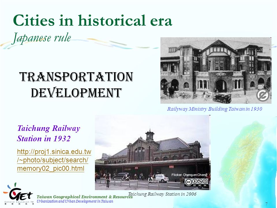 Taiwan Geographical Environment & Resources Urbanization and Urban Development in Taiwan 7 Cities in historical era Japanese rule Transportation development Railyway Ministry Building Taiwan in 1930 Flicker Cheng-en Cheng Taichung Railway Station in 2006 Taichung Railway Station in 1932 http://proj1.sinica.edu.tw /~photo/subject/search/ memory02_pic00.html
