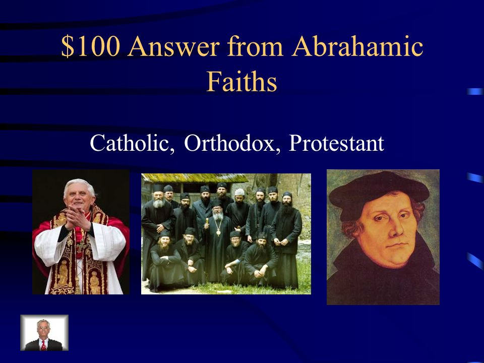 $100 Question from Abrahamic Faiths Name 2 of the 3 major branches of Christianity