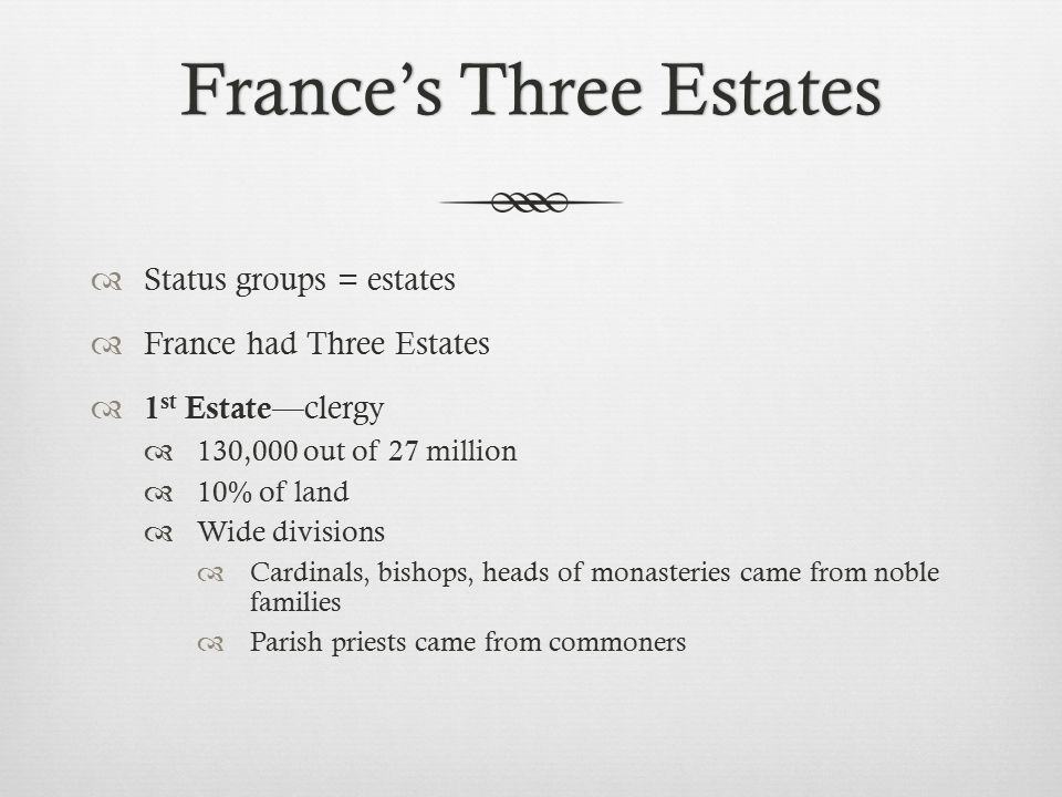 France's Three EstatesFrance's Three Estates  Status groups = estates  France had Three Estates  1 st Estate —clergy  130,000 out of 27 million  10% of land  Wide divisions  Cardinals, bishops, heads of monasteries came from noble families  Parish priests came from commoners