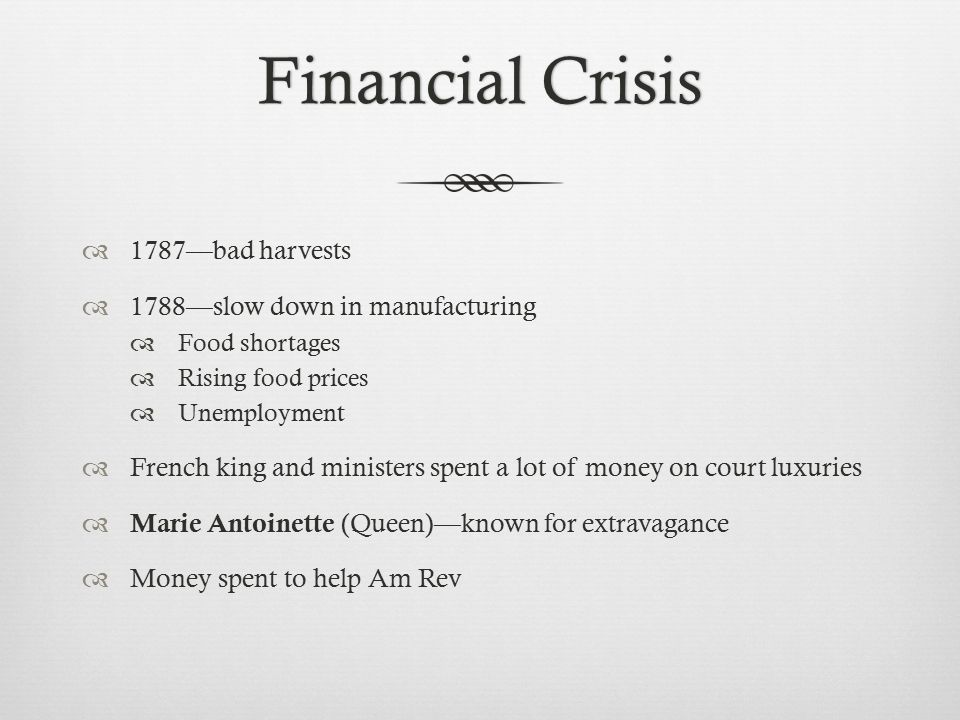 Financial CrisisFinancial Crisis  1787—bad harvests  1788—slow down in manufacturing  Food shortages  Rising food prices  Unemployment  French king and ministers spent a lot of money on court luxuries  Marie Antoinette (Queen)—known for extravagance  Money spent to help Am Rev