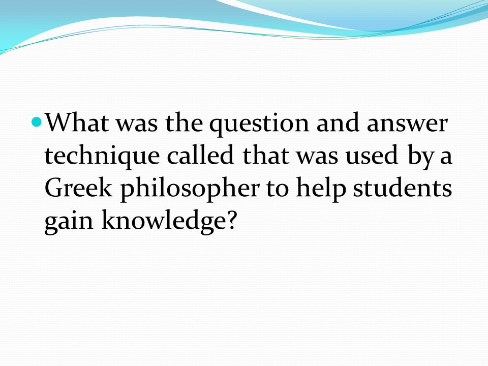 What was the question and answer technique called that was used by a Greek philosopher to help students gain knowledge