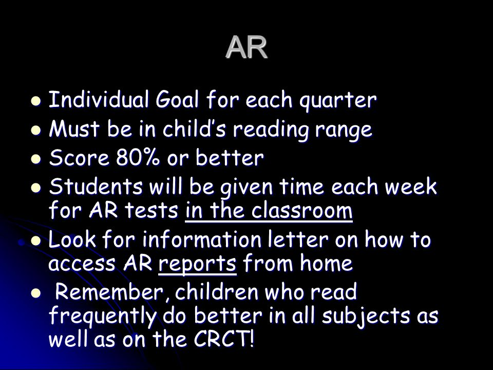 AR Individual Goal for each quarter Individual Goal for each quarter Must be in child's reading range Must be in child's reading range Score 80% or better Score 80% or better Students will be given time each week for AR tests in the classroom Students will be given time each week for AR tests in the classroom Look for information letter on how to access AR reports from home Look for information letter on how to access AR reports from home Remember, children who read frequently do better in all subjects as well as on the CRCT.