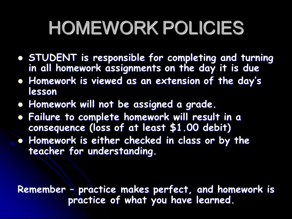 HOMEWORK POLICIES STUDENT is responsible for completing and turning in all homework assignments on the day it is due STUDENT is responsible for completing and turning in all homework assignments on the day it is due Homework is viewed as an extension of the day's lesson Homework is viewed as an extension of the day's lesson Homework will not be assigned a grade.
