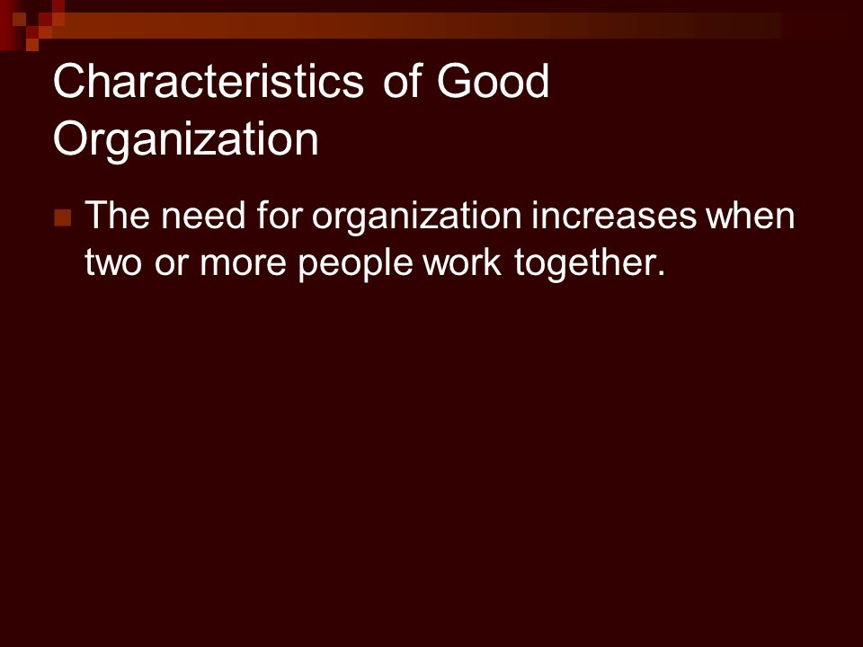 Characteristics of Good Organization The need for organization increases when two or more people work together.