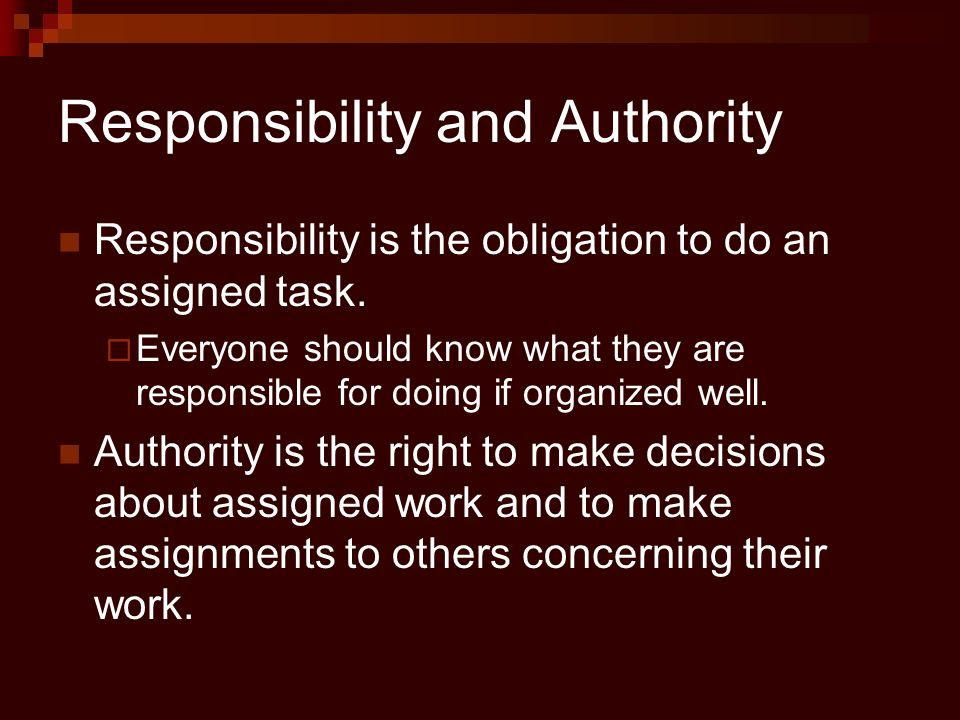 Responsibility and Authority Responsibility is the obligation to do an assigned task.  Everyone should know what they are responsible for doing if or