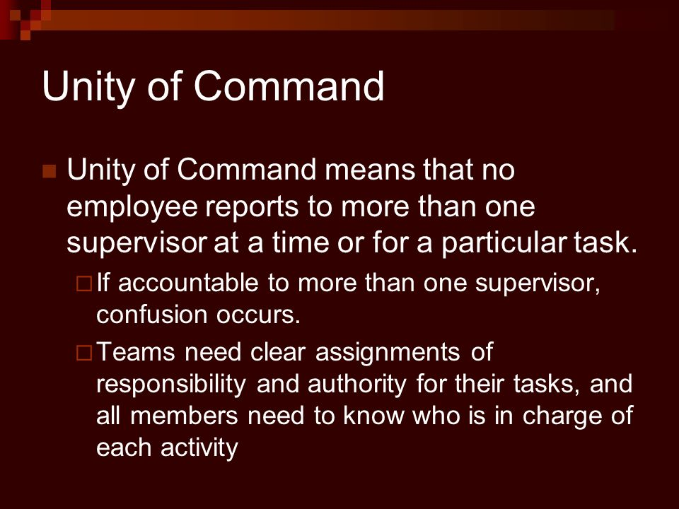 Unity of Command Unity of Command means that no employee reports to more than one supervisor at a time or for a particular task.  If accountable to m