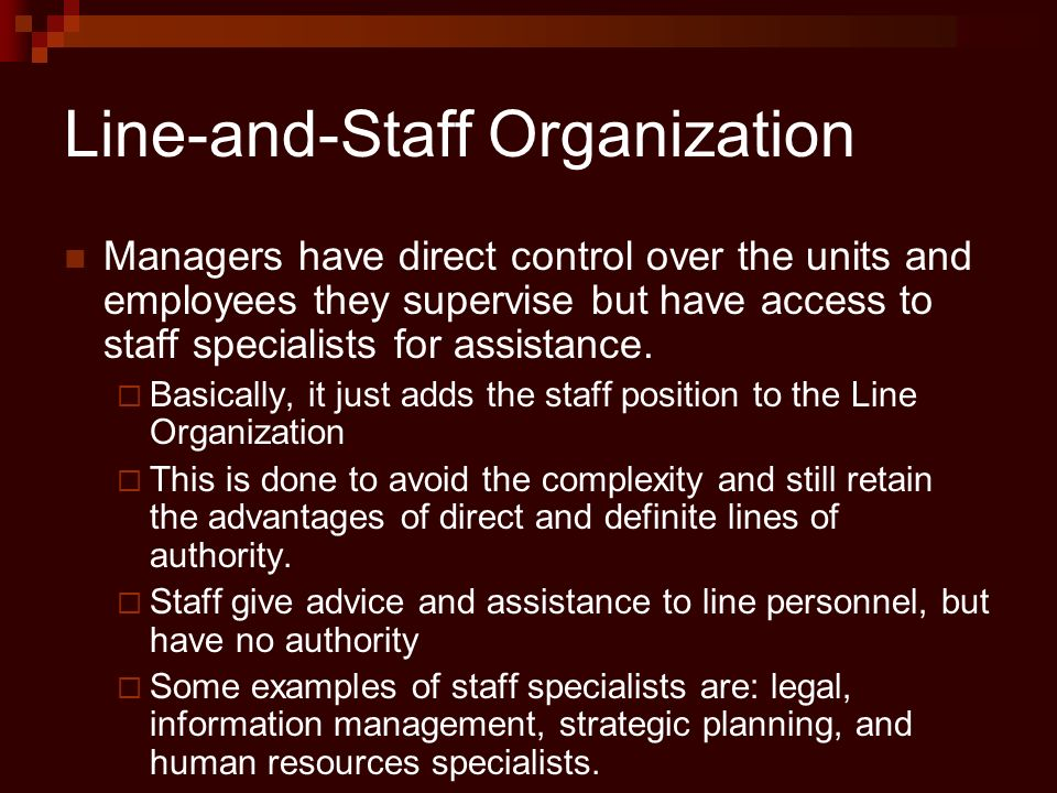 Line-and-Staff Organization Managers have direct control over the units and employees they supervise but have access to staff specialists for assistan