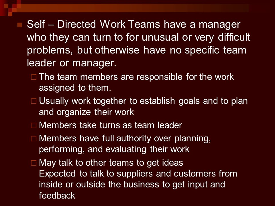 Self – Directed Work Teams have a manager who they can turn to for unusual or very difficult problems, but otherwise have no specific team leader or m