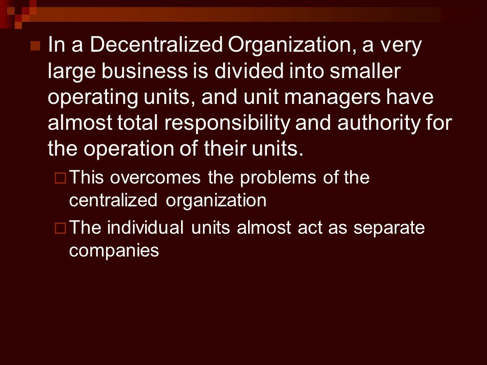 In a Decentralized Organization, a very large business is divided into smaller operating units, and unit managers have almost total responsibility and