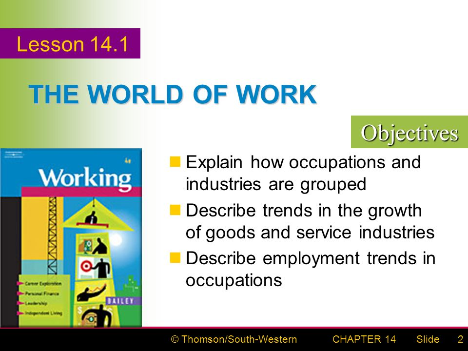 © Thomson/South-WesternSlideCHAPTER 142 THE WORLD OF WORK Explain how occupations and industries are grouped Describe trends in the growth of goods and service industries Describe employment trends in occupations Objectives Lesson 14.1