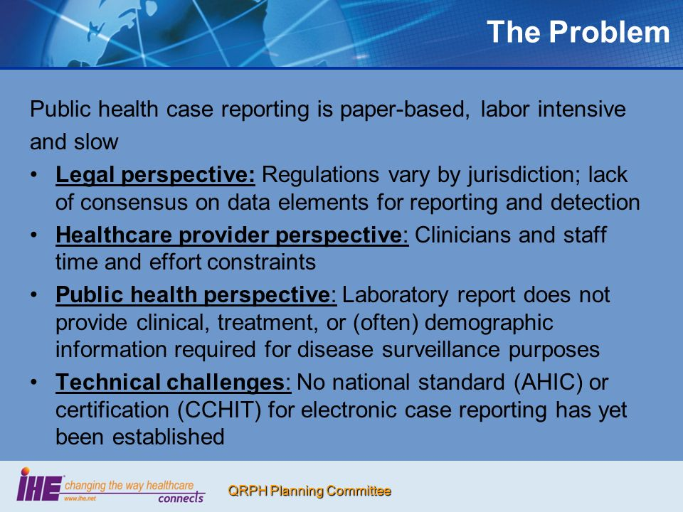 QRPH Planning Committee The Problem Public health case reporting is paper-based, labor intensive and slow Legal perspective: Regulations vary by jurisdiction; lack of consensus on data elements for reporting and detection Healthcare provider perspective: Clinicians and staff time and effort constraints Public health perspective: Laboratory report does not provide clinical, treatment, or (often) demographic information required for disease surveillance purposes Technical challenges: No national standard (AHIC) or certification (CCHIT) for electronic case reporting has yet been established