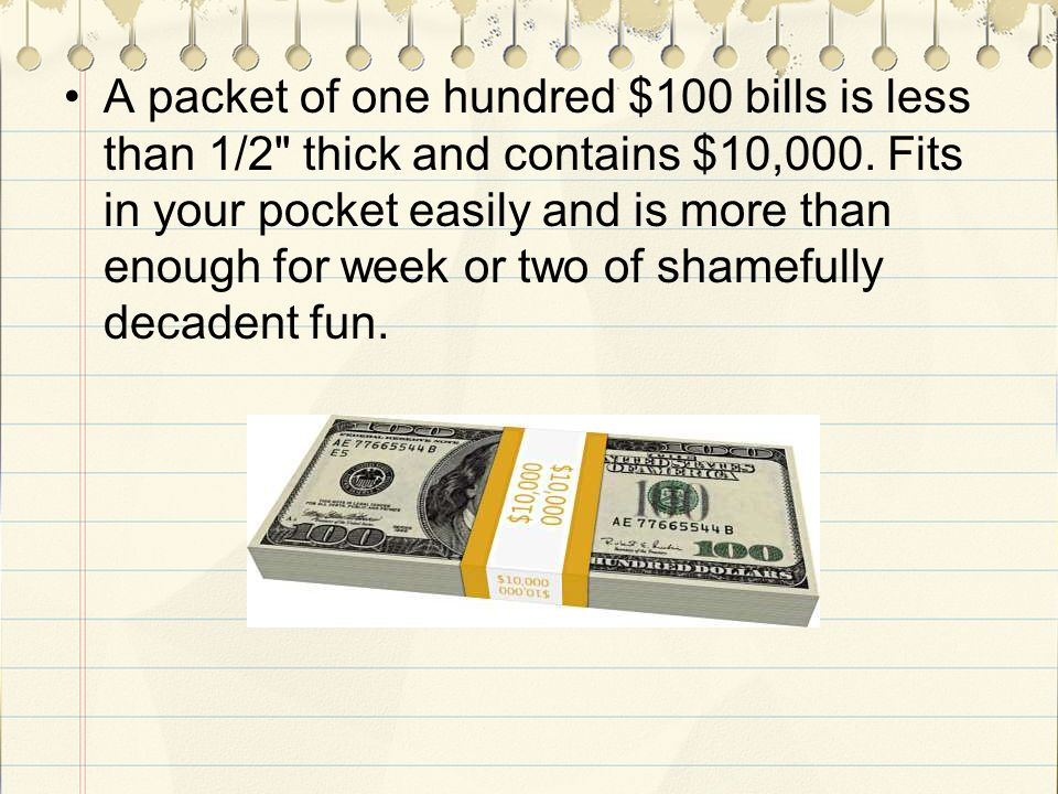 A packet of one hundred $100 bills is less than 1/2 thick and contains $10,000.