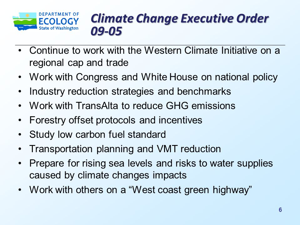 Climate Change Executive Order Continue to work with the Western Climate Initiative on a regional cap and trade Work with Congress and White House on national policy Industry reduction strategies and benchmarks Work with TransAlta to reduce GHG emissions Forestry offset protocols and incentives Study low carbon fuel standard Transportation planning and VMT reduction Prepare for rising sea levels and risks to water supplies caused by climate changes impacts Work with others on a West coast green highway 6