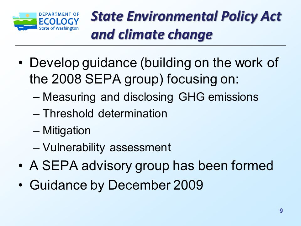 State Environmental Policy Act and climate change Develop guidance (building on the work of the 2008 SEPA group) focusing on: –Measuring and disclosing GHG emissions –Threshold determination –Mitigation –Vulnerability assessment A SEPA advisory group has been formed Guidance by December