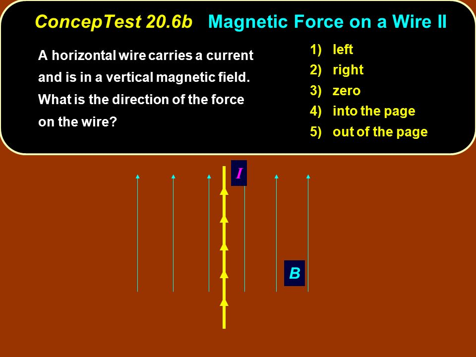 B I 1) left 2) right 3) zero 4) into the page 5) out of the page ConcepTest 20.6b Magnetic Force on a Wire II A horizontal wire carries a current and is in a vertical magnetic field.