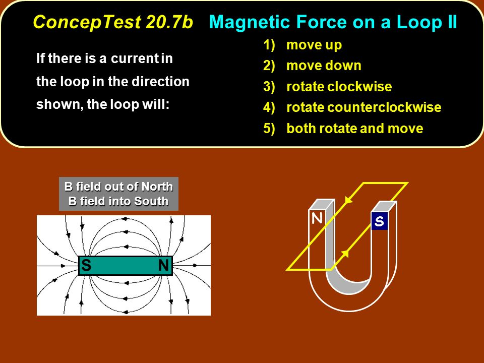 If there is a current in the loop in the direction shown, the loop will: 1) move up 2) move down 3) rotate clockwise 4) rotate counterclockwise 5) both rotate and move N S NS B field out of North B field into South ConcepTest 20.7b Magnetic Force on a Loop II