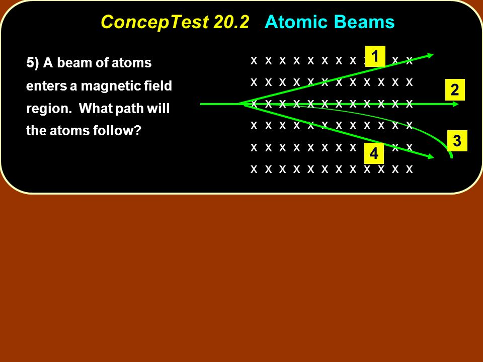 ConcepTest 20.2 Atomic Beams x x x x x x ) A beam of atoms enters a magnetic field region.