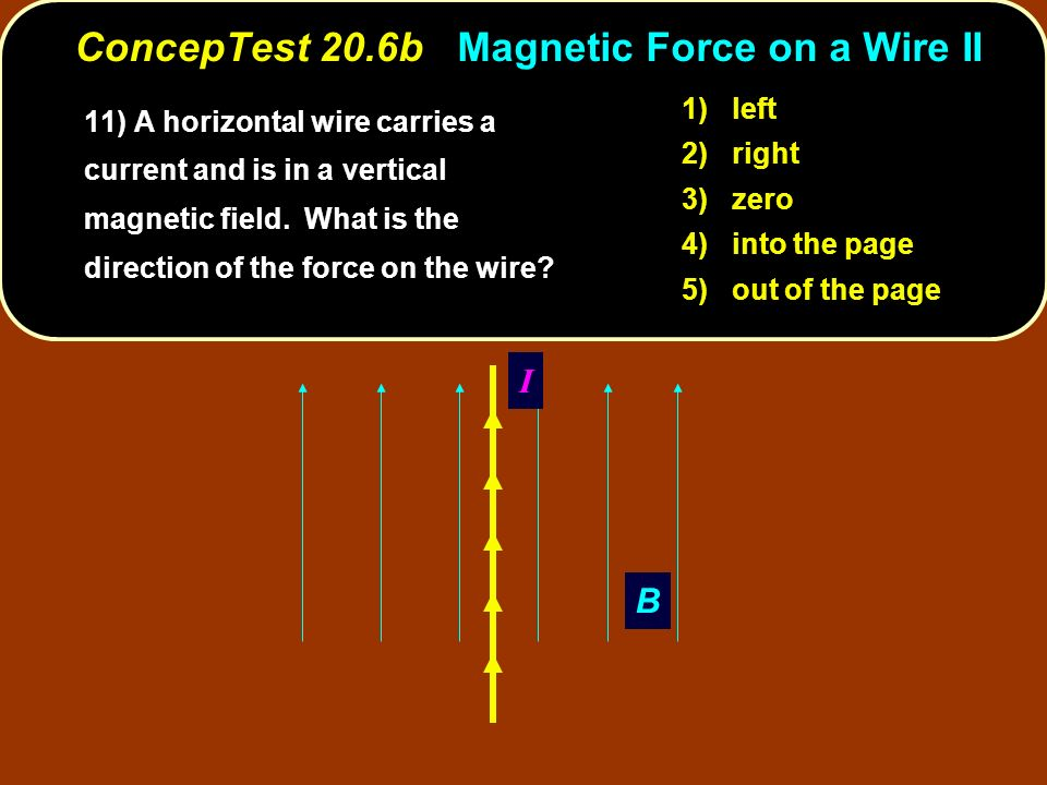 B I 1) left 2) right 3) zero 4) into the page 5) out of the page ConcepTest 20.6b Magnetic Force on a Wire II 11) A horizontal wire carries a current and is in a vertical magnetic field.
