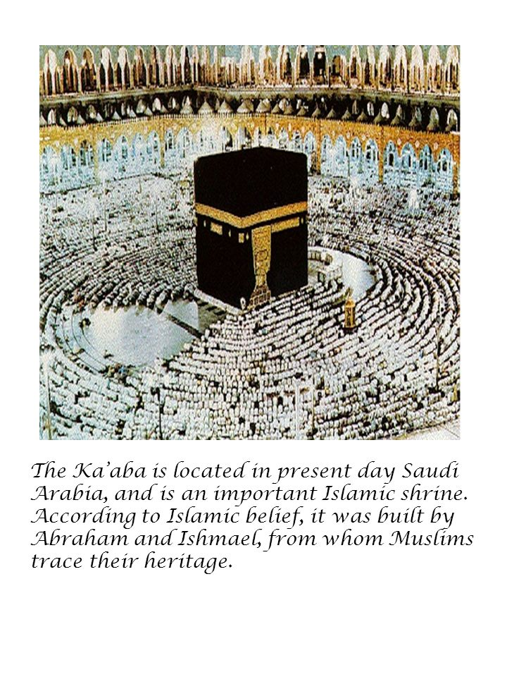 The Ka'aba is located in present day Saudi Arabia, and is an important Islamic shrine.