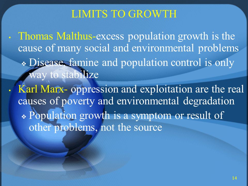 14 LIMITS TO GROWTH Thomas Malthus-excess population growth is the cause of many social and environmental problems  Disease, famine and population control is only way to stabilize Karl Marx- oppression and exploitation are the real causes of poverty and environmental degradation  Population growth is a symptom or result of other problems, not the source