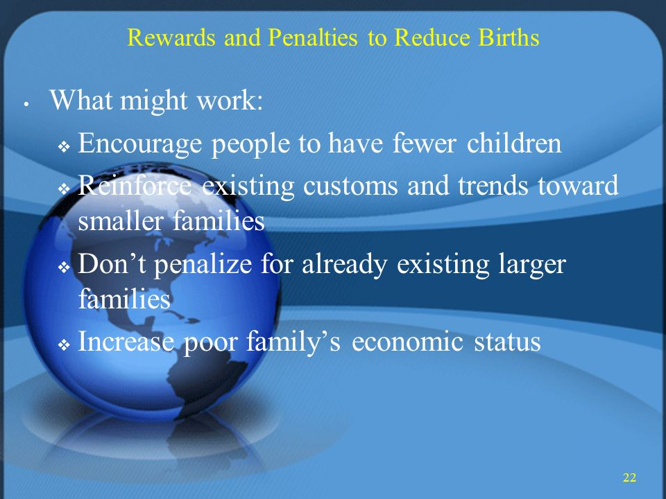 22 Rewards and Penalties to Reduce Births What might work:  Encourage people to have fewer children  Reinforce existing customs and trends toward smaller families  Don't penalize for already existing larger families  Increase poor family's economic status