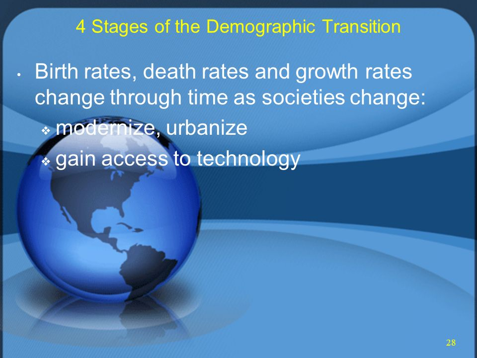 28 4 Stages of the Demographic Transition Birth rates, death rates and growth rates change through time as societies change:  modernize, urbanize  gain access to technology