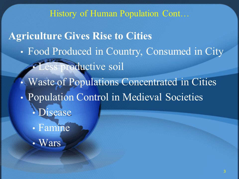 3 History of Human Population Cont… Agriculture Gives Rise to Cities Food Produced in Country, Consumed in City Less productive soil Waste of Populations Concentrated in Cities Population Control in Medieval Societies Disease Famine Wars