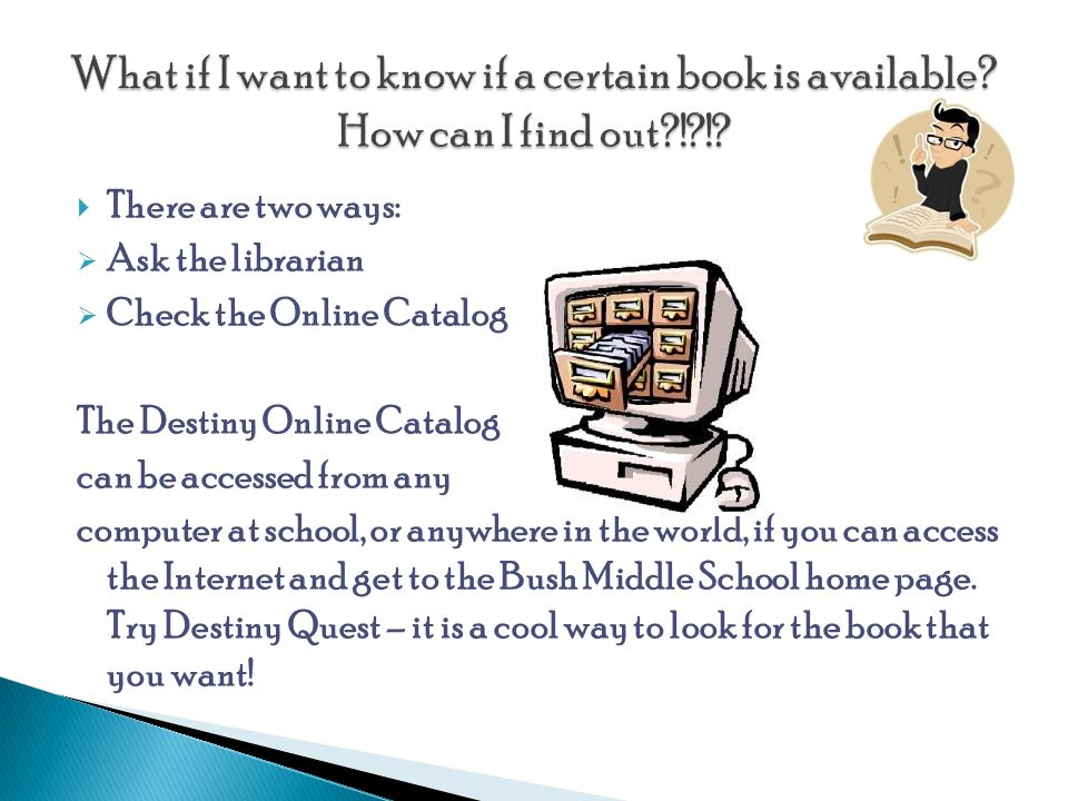  There are two ways:  Ask the librarian  Check the Online Catalog The Destiny Online Catalog can be accessed from any computer at school, or anywhere in the world, if you can access the Internet and get to the Bush Middle School home page.