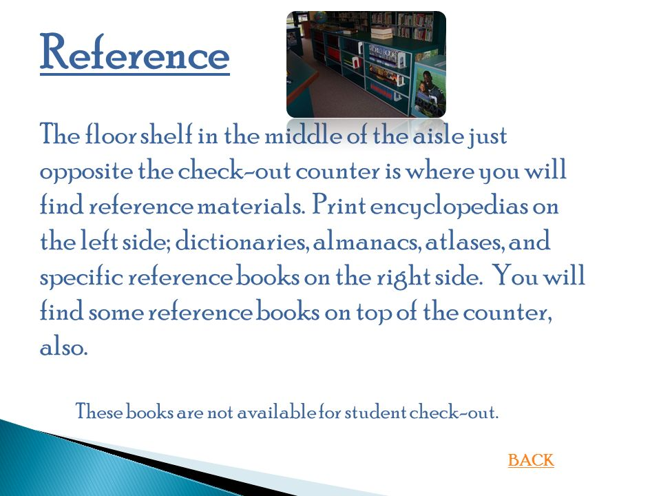 Reference The floor shelf in the middle of the aisle just opposite the check-out counter is where you will find reference materials.