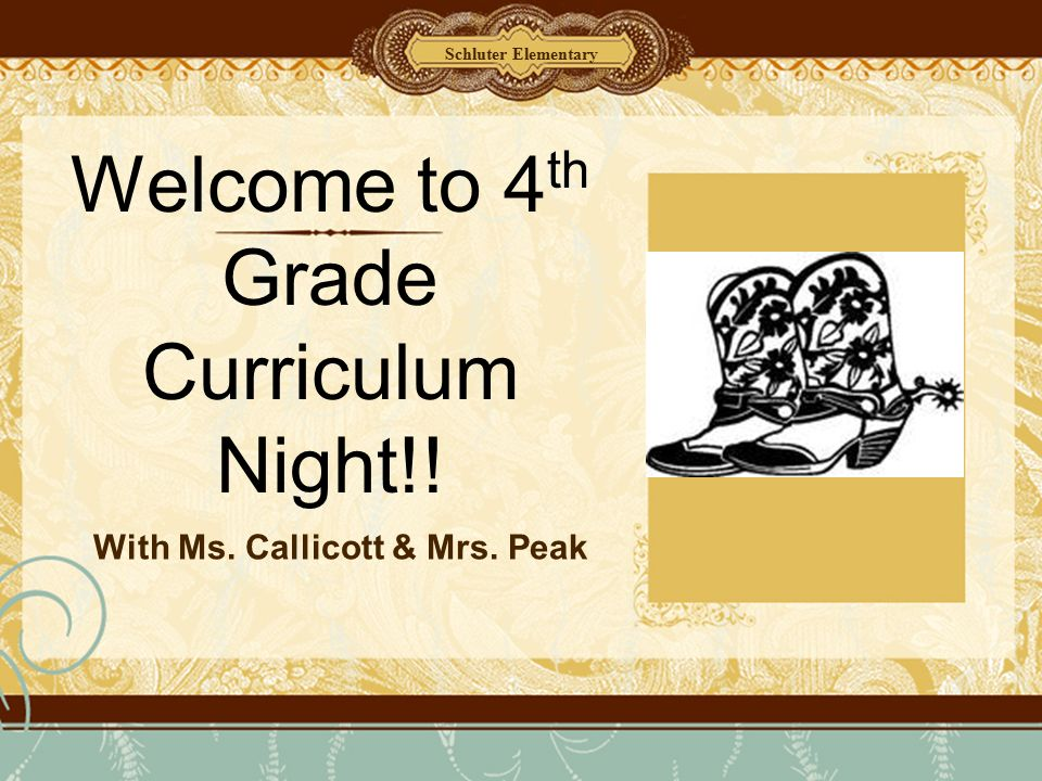 Welcome to 4 th Grade Curriculum Night!! With Ms. Callicott & Mrs. Peak Schluter Elementary
