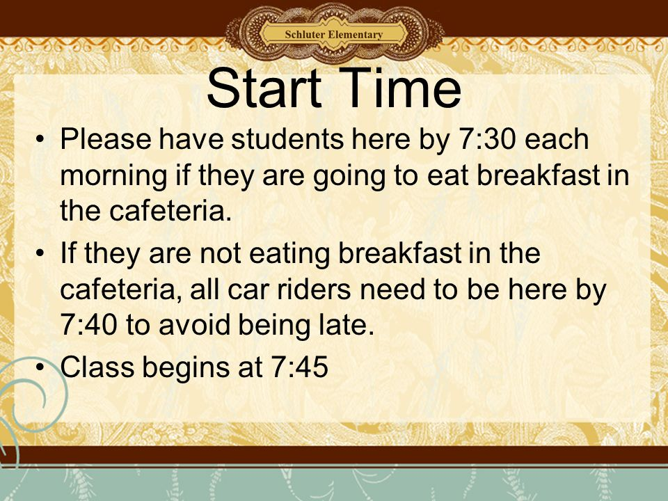 Start Time Please have students here by 7:30 each morning if they are going to eat breakfast in the cafeteria.