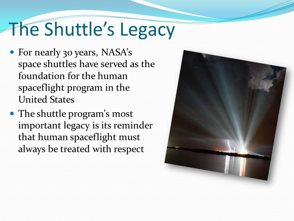 The Shuttle's Legacy For nearly 30 years, NASA's space shuttles have served as the foundation for the human spaceflight program in the United States The shuttle program's most important legacy is its reminder that human spaceflight must always be treated with respect