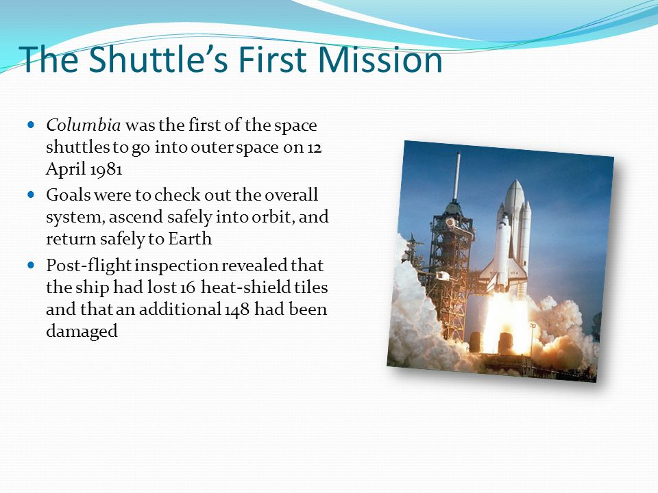 The Shuttle's First Mission Columbia was the first of the space shuttles to go into outer space on 12 April 1981 Goals were to check out the overall system, ascend safely into orbit, and return safely to Earth Post-flight inspection revealed that the ship had lost 16 heat-shield tiles and that an additional 148 had been damaged
