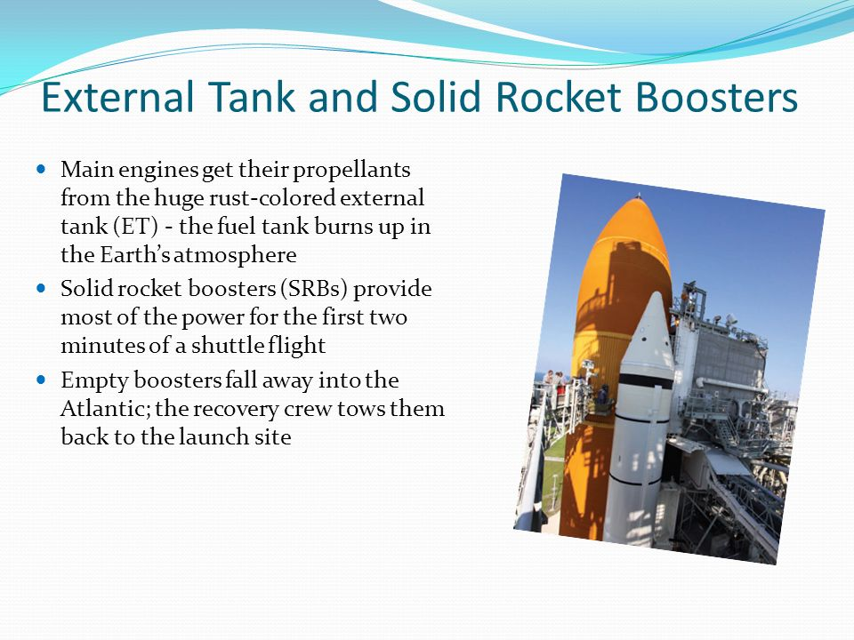 External Tank and Solid Rocket Boosters Main engines get their propellants from the huge rust-colored external tank (ET) - the fuel tank burns up in the Earth's atmosphere Solid rocket boosters (SRBs) provide most of the power for the first two minutes of a shuttle flight Empty boosters fall away into the Atlantic; the recovery crew tows them back to the launch site