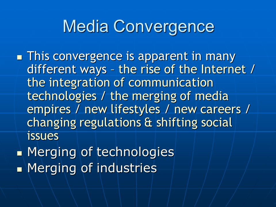 Media Convergence This convergence is apparent in many different ways – the rise of the Internet / the integration of communication technologies / the merging of media empires / new lifestyles / new careers / changing regulations & shifting social issues This convergence is apparent in many different ways – the rise of the Internet / the integration of communication technologies / the merging of media empires / new lifestyles / new careers / changing regulations & shifting social issues Merging of technologies Merging of technologies Merging of industries Merging of industries