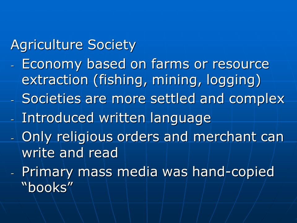 Agriculture Society - Economy based on farms or resource extraction (fishing, mining, logging) - Societies are more settled and complex - Introduced written language - Only religious orders and merchant can write and read - Primary mass media was hand-copied books