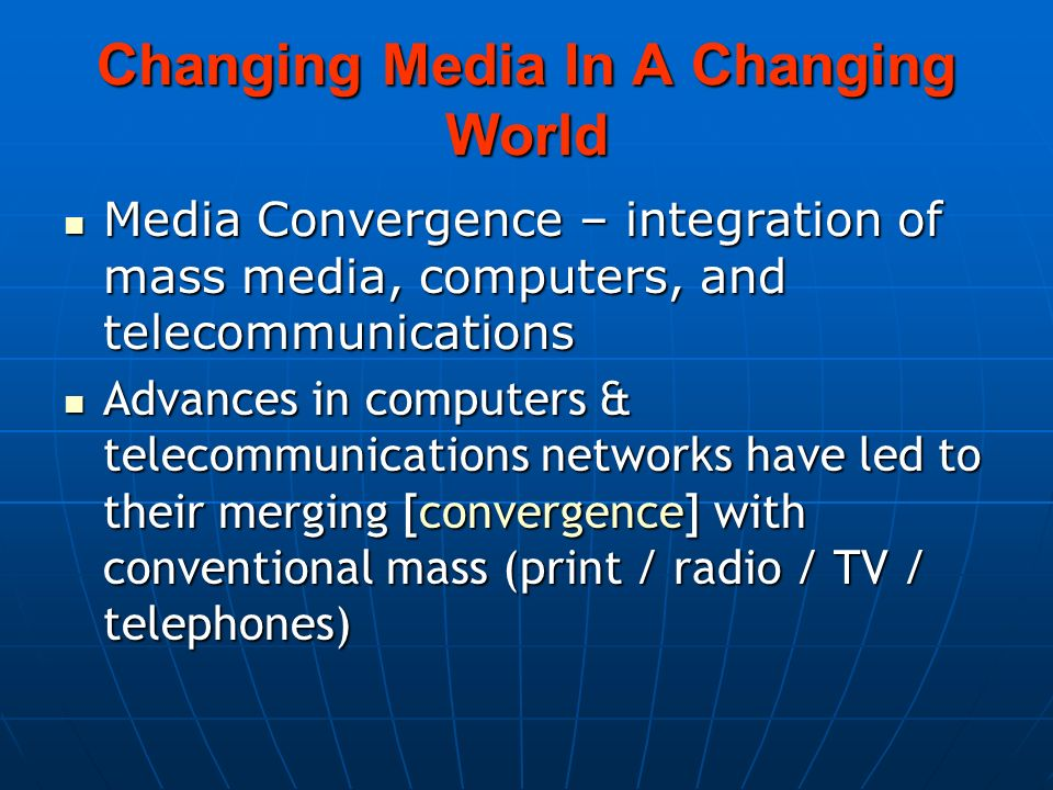 Changing Media In A Changing World Media Convergence – integration of mass media, computers, and telecommunications Media Convergence – integration of mass media, computers, and telecommunications Advances in computers & telecommunications networks have led to their merging [convergence] with conventional mass (print / radio / TV / telephones) Advances in computers & telecommunications networks have led to their merging [convergence] with conventional mass (print / radio / TV / telephones)