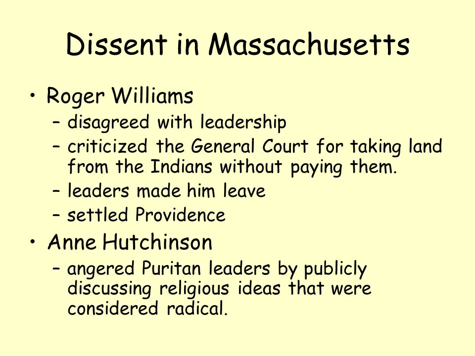 Dissent in Massachusetts Roger Williams –disagreed with leadership –criticized the General Court for taking land from the Indians without paying them.