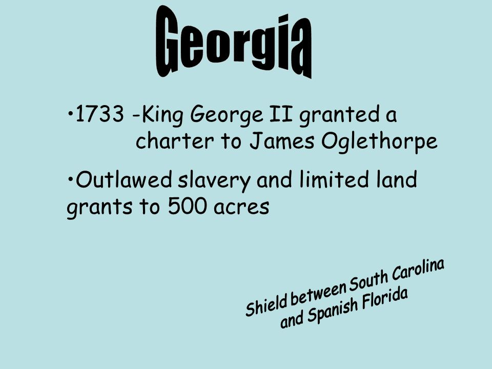 1733 -King George II granted a charter to James Oglethorpe Outlawed slavery and limited land grants to 500 acres