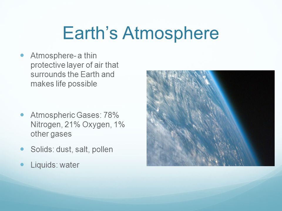 Earth's Atmosphere Atmosphere- a thin protective layer of air that surrounds the Earth and makes life possible Atmospheric Gases: 78% Nitrogen, 21% Oxygen, 1% other gases Solids: dust, salt, pollen Liquids: water