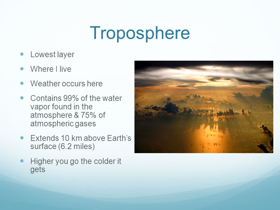 Troposphere Lowest layer Where I live Weather occurs here Contains 99% of the water vapor found in the atmosphere & 75% of atmospheric gases Extends 10 km above Earth's surface (6.2 miles) Higher you go the colder it gets