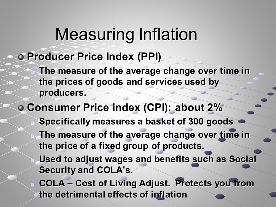 Measuring Inflation Producer Price Index (PPI) The measure of the average change over time in the prices of goods and services used by producers.
