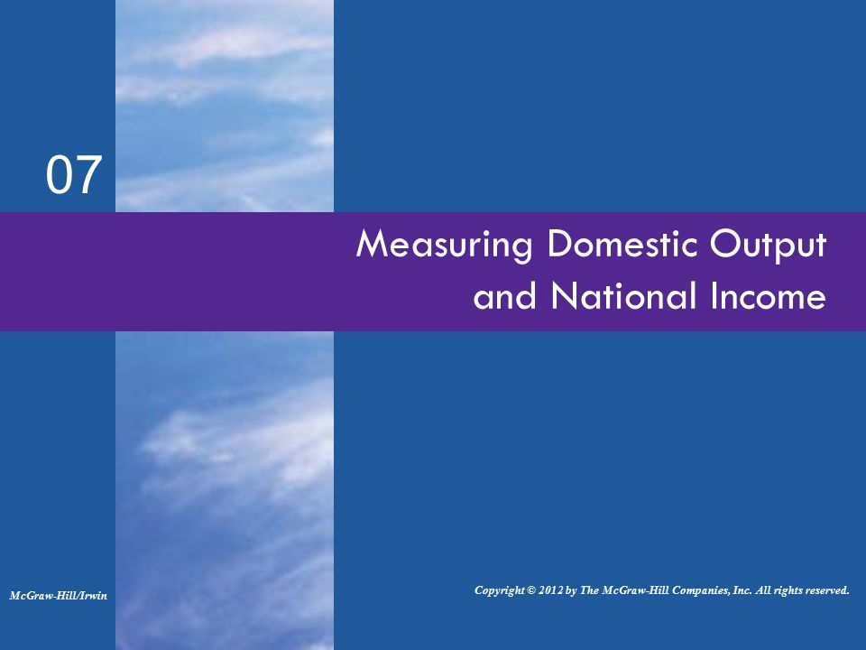 07 Measuring Domestic Output and National Income McGraw-Hill/Irwin Copyright © 2012 by The McGraw-Hill Companies, Inc.
