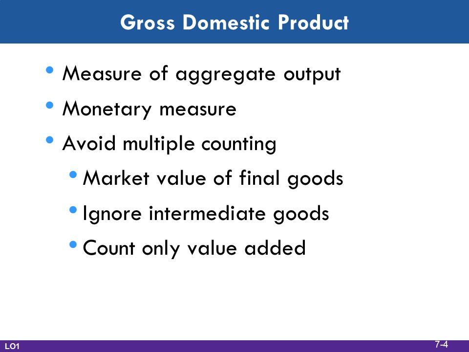 Gross Domestic Product Measure of aggregate output Monetary measure Avoid multiple counting Market value of final goods Ignore intermediate goods Count only value added LO1 7-4