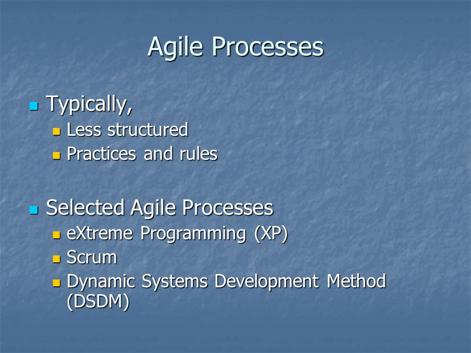 Agile Processes Typically, Typically, Less structured Less structured Practices and rules Practices and rules Selected Agile Processes Selected Agile Processes eXtreme Programming (XP) eXtreme Programming (XP) Scrum Scrum Dynamic Systems Development Method (DSDM) Dynamic Systems Development Method (DSDM)
