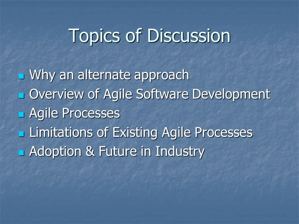 Topics of Discussion Why an alternate approach Why an alternate approach Overview of Agile Software Development Overview of Agile Software Development Agile Processes Agile Processes Limitations of Existing Agile Processes Limitations of Existing Agile Processes Adoption & Future in Industry Adoption & Future in Industry