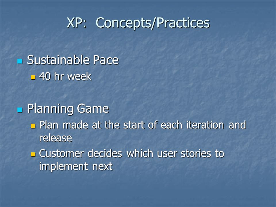 XP: Concepts/Practices Sustainable Pace Sustainable Pace 40 hr week 40 hr week Planning Game Planning Game Plan made at the start of each iteration and release Plan made at the start of each iteration and release Customer decides which user stories to implement next Customer decides which user stories to implement next