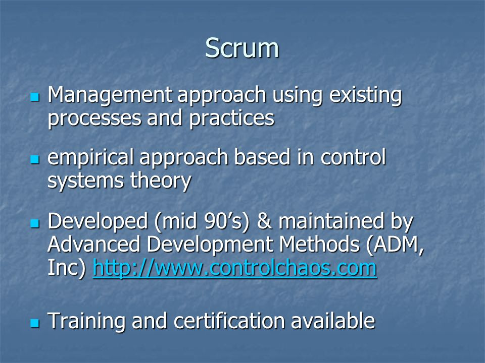 Scrum Management approach using existing processes and practices Management approach using existing processes and practices empirical approach based in control systems theory empirical approach based in control systems theory Developed (mid 90's) & maintained by Advanced Development Methods (ADM, Inc)   Developed (mid 90's) & maintained by Advanced Development Methods (ADM, Inc)   Training and certification available Training and certification available