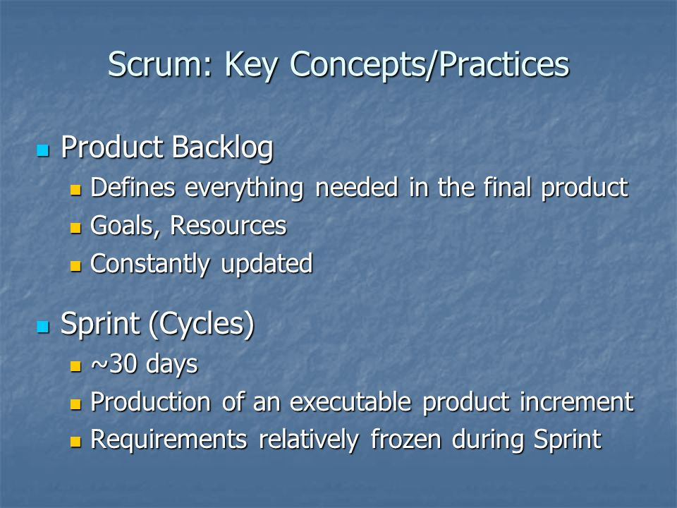 Scrum: Key Concepts/Practices Product Backlog Product Backlog Defines everything needed in the final product Defines everything needed in the final product Goals, Resources Goals, Resources Constantly updated Constantly updated Sprint (Cycles) Sprint (Cycles) ~30 days ~30 days Production of an executable product increment Production of an executable product increment Requirements relatively frozen during Sprint Requirements relatively frozen during Sprint