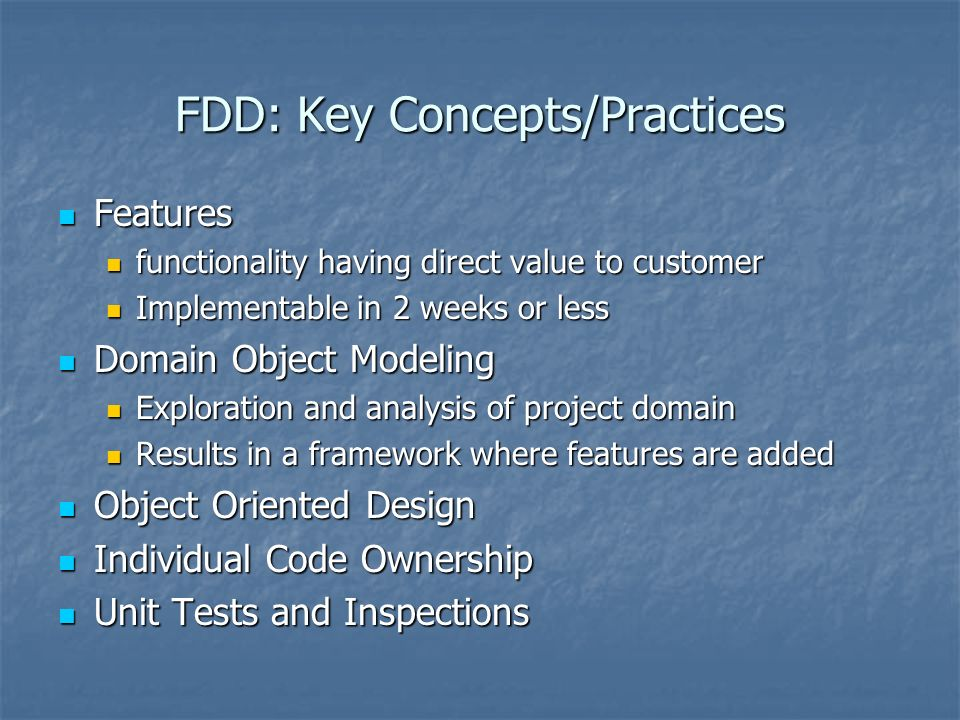 FDD: Key Concepts/Practices Features Features functionality having direct value to customer functionality having direct value to customer Implementable in 2 weeks or less Implementable in 2 weeks or less Domain Object Modeling Domain Object Modeling Exploration and analysis of project domain Exploration and analysis of project domain Results in a framework where features are added Results in a framework where features are added Object Oriented Design Object Oriented Design Individual Code Ownership Individual Code Ownership Unit Tests and Inspections Unit Tests and Inspections